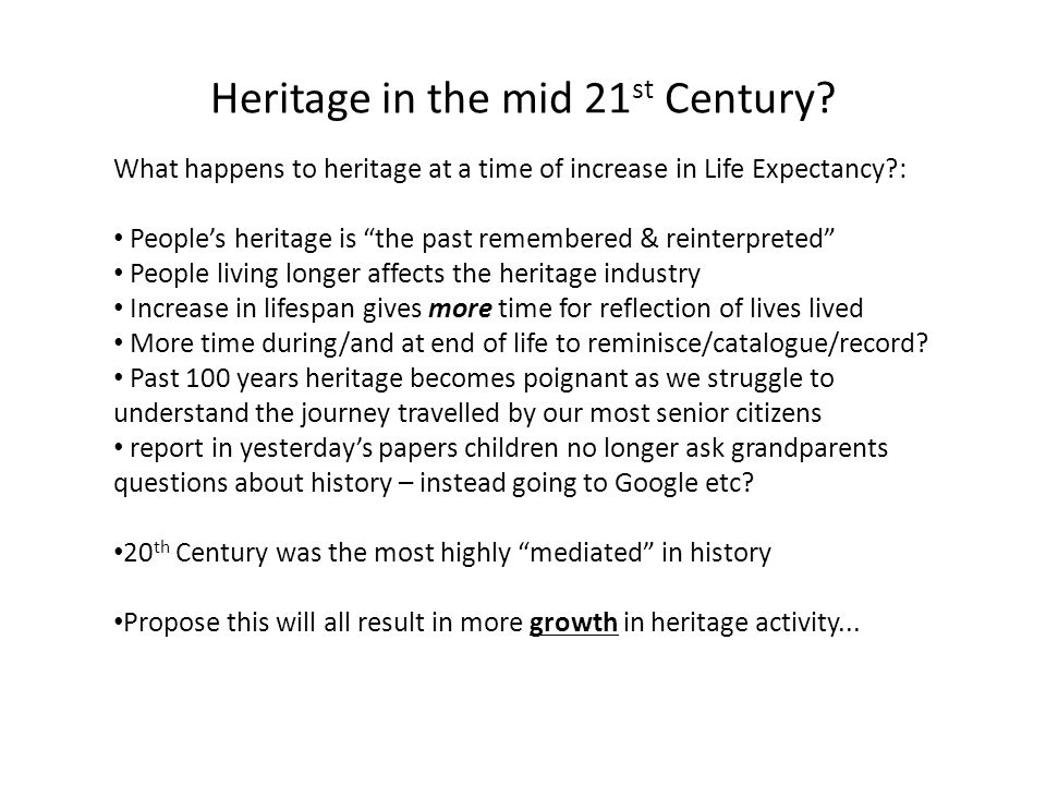 """Heritage in the mid 21 st Century? What happens to heritage at a time of increase in Life Expectancy?: People's heritage is """"the past remembered & rei"""
