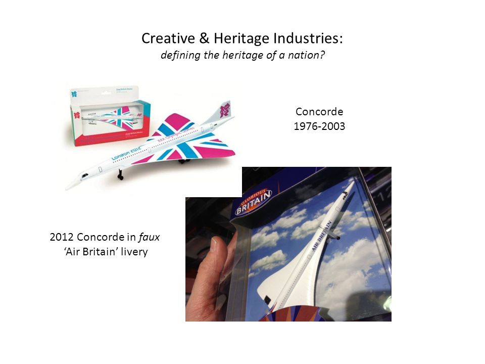 Creative & Heritage Industries: defining the heritage of a nation? Concorde 1976-2003 2012 Concorde in faux 'Air Britain' livery