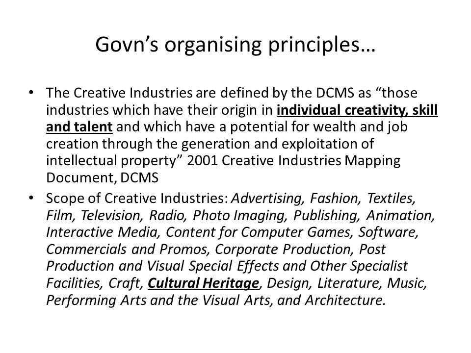 Govn's organising principles… The Creative Industries are defined by the DCMS as those industries which have their origin in individual creativity, skill and talent and which have a potential for wealth and job creation through the generation and exploitation of intellectual property 2001 Creative Industries Mapping Document, DCMS Scope of Creative Industries: Advertising, Fashion, Textiles, Film, Television, Radio, Photo Imaging, Publishing, Animation, Interactive Media, Content for Computer Games, Software, Commercials and Promos, Corporate Production, Post Production and Visual Special Effects and Other Specialist Facilities, Craft, Cultural Heritage, Design, Literature, Music, Performing Arts and the Visual Arts, and Architecture.