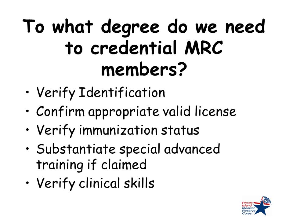 To what degree do we need to credential MRC members? Verify Identification Confirm appropriate valid license Verify immunization status Substantiate s