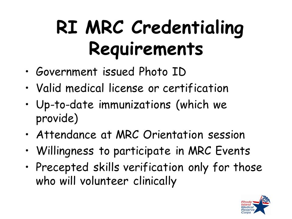 RI MRC Credentialing Requirements Government issued Photo ID Valid medical license or certification Up-to-date immunizations (which we provide) Attendance at MRC Orientation session Willingness to participate in MRC Events Precepted skills verification only for those who will volunteer clinically