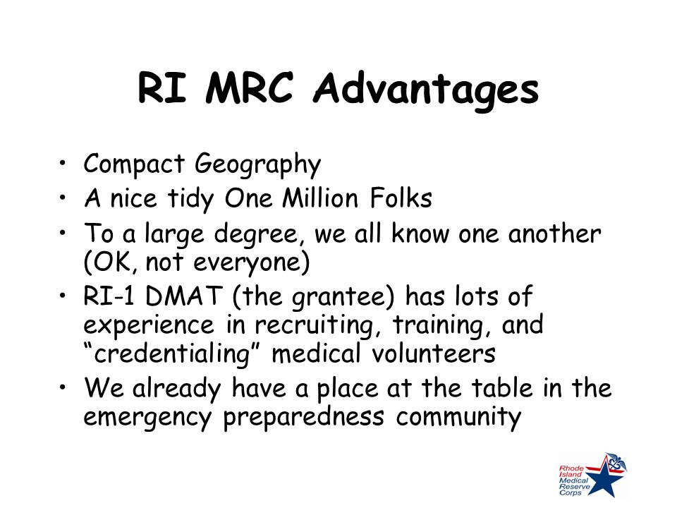 RI MRC Advantages Compact Geography A nice tidy One Million Folks To a large degree, we all know one another (OK, not everyone) RI-1 DMAT (the grantee) has lots of experience in recruiting, training, and credentialing medical volunteers We already have a place at the table in the emergency preparedness community
