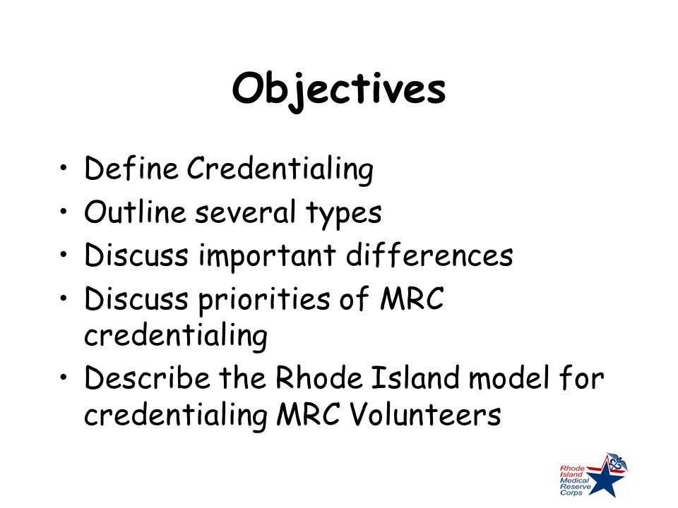 Objectives Define Credentialing Outline several types Discuss important differences Discuss priorities of MRC credentialing Describe the Rhode Island model for credentialing MRC Volunteers
