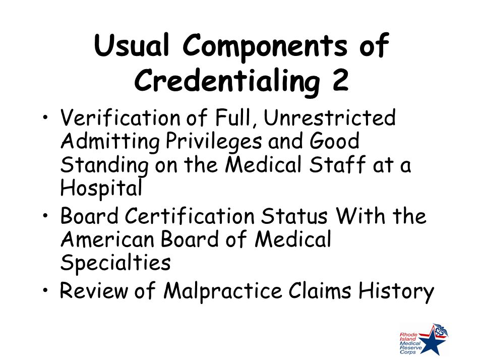 Usual Components of Credentialing 2 Verification of Full, Unrestricted Admitting Privileges and Good Standing on the Medical Staff at a Hospital Board Certification Status With the American Board of Medical Specialties Review of Malpractice Claims History