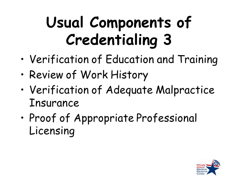 Usual Components of Credentialing 3 Verification of Education and Training Review of Work History Verification of Adequate Malpractice Insurance Proof of Appropriate Professional Licensing