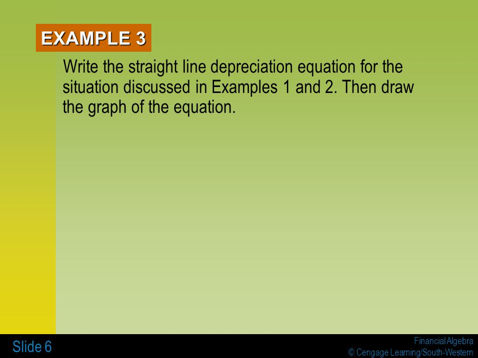 Financial Algebra © Cengage Learning/South-Western Slide 6 EXAMPLE 3 Write the straight line depreciation equation for the situation discussed in Examples 1 and 2.