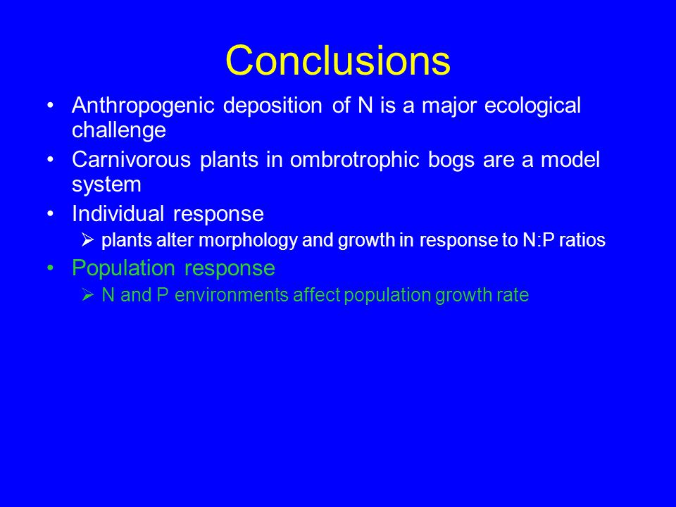 Conclusions Anthropogenic deposition of N is a major ecological challenge Carnivorous plants in ombrotrophic bogs are a model system Individual response  plants alter morphology and growth in response to N:P ratios Population response  N and P environments affect population growth rate