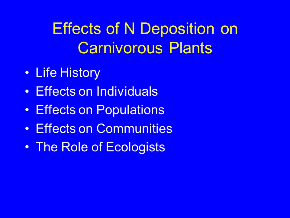 Effects of N Deposition on Carnivorous Plants Life History Effects on Individuals Effects on Populations Effects on Communities The Role of Ecologists