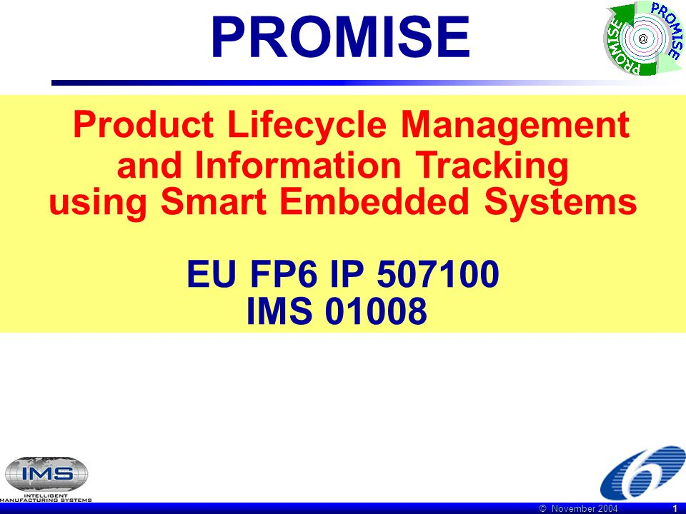 © November 2004 22 IMS PROMISE regions & partners Japan Research partners (University of Tokyo, Waseda University, Chuo University) will develop the product life cycle models, simulation algorithms and tools for the validation of the PROMISE developments.