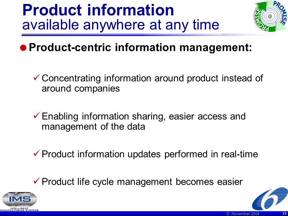 © November 2004 11 Product information available anywhere at any time  Product-centric information management: Concentrating information around product instead of around companies Enabling information sharing, easier access and management of the data Product information updates performed in real-time Product life cycle management becomes easier