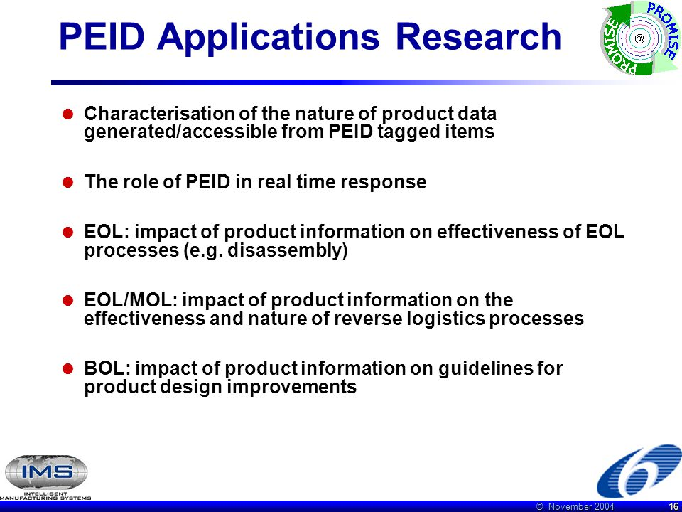 © November 2004 16 PEID Applications Research  Characterisation of the nature of product data generated/accessible from PEID tagged items  The role of PEID in real time response  EOL: impact of product information on effectiveness of EOL processes (e.g.