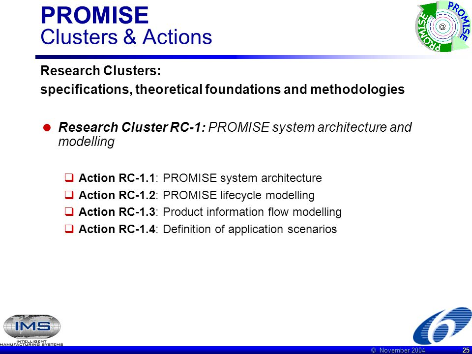 © November 2004 25 PROMISE Clusters & Actions Research Clusters: specifications, theoretical foundations and methodologies  Research Cluster RC-1: PROMISE system architecture and modelling  Action RC-1.1: PROMISE system architecture  Action RC-1.2: PROMISE lifecycle modelling  Action RC-1.3: Product information flow modelling  Action RC-1.4: Definition of application scenarios