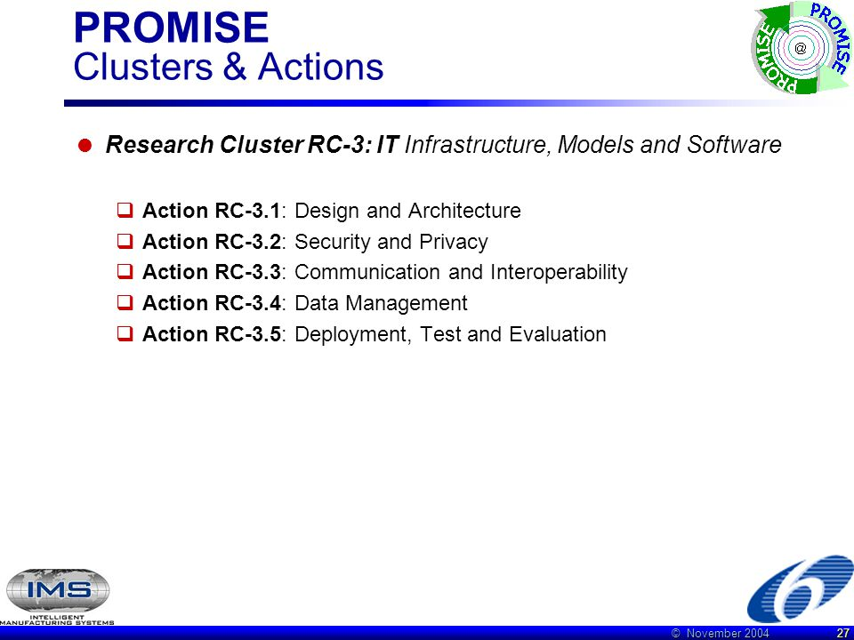 © November 2004 27 PROMISE Clusters & Actions  Research Cluster RC-3: IT Infrastructure, Models and Software  Action RC-3.1: Design and Architecture  Action RC-3.2: Security and Privacy  Action RC-3.3: Communication and Interoperability  Action RC-3.4: Data Management  Action RC-3.5: Deployment, Test and Evaluation