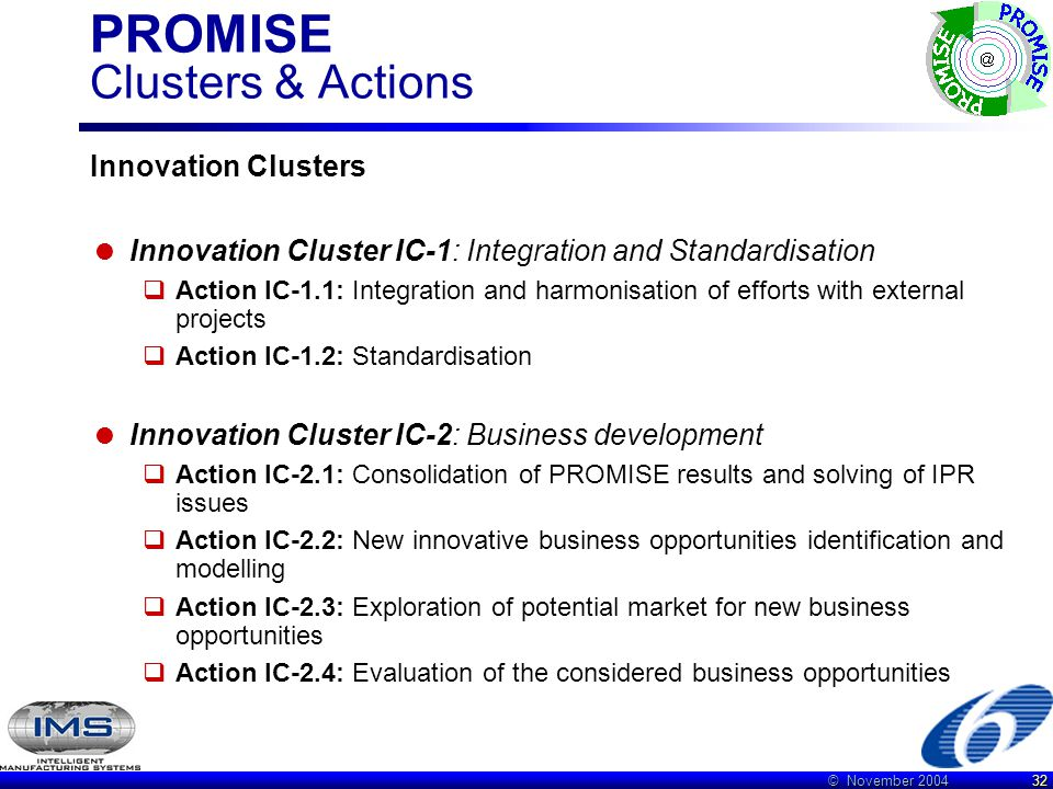 © November 2004 32 PROMISE Clusters & Actions Innovation Clusters  Innovation Cluster IC-1: Integration and Standardisation  Action IC-1.1: Integration and harmonisation of efforts with external projects  Action IC-1.2: Standardisation  Innovation Cluster IC-2: Business development  Action IC-2.1: Consolidation of PROMISE results and solving of IPR issues  Action IC-2.2: New innovative business opportunities identification and modelling  Action IC-2.3: Exploration of potential market for new business opportunities  Action IC-2.4: Evaluation of the considered business opportunities