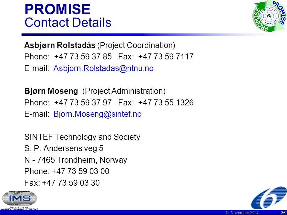 © November 2004 36 PROMISE Contact Details Asbjørn Rolstadås (Project Coordination) Phone: +47 73 59 37 85 Fax: +47 73 59 7117 E-mail: Asbjorn.Rolstadas@ntnu.noAsbjorn.Rolstadas@ntnu.no Bjørn Moseng (Project Administration) Phone: +47 73 59 37 97 Fax: +47 73 55 1326 E-mail: Bjorn.Moseng@sintef.noBjorn.Moseng@sintef.no SINTEF Technology and Society S.