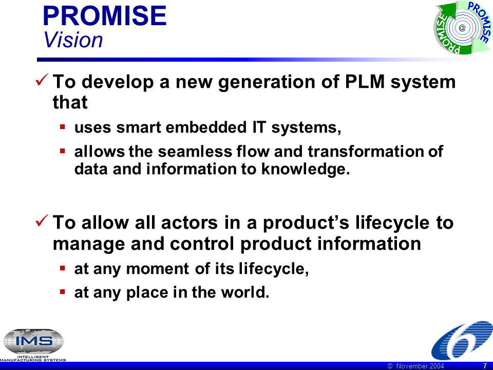 © November 2004 7 PROMISE Vision To develop a new generation of PLM system that  uses smart embedded IT systems,  allows the seamless flow and transformation of data and information to knowledge.