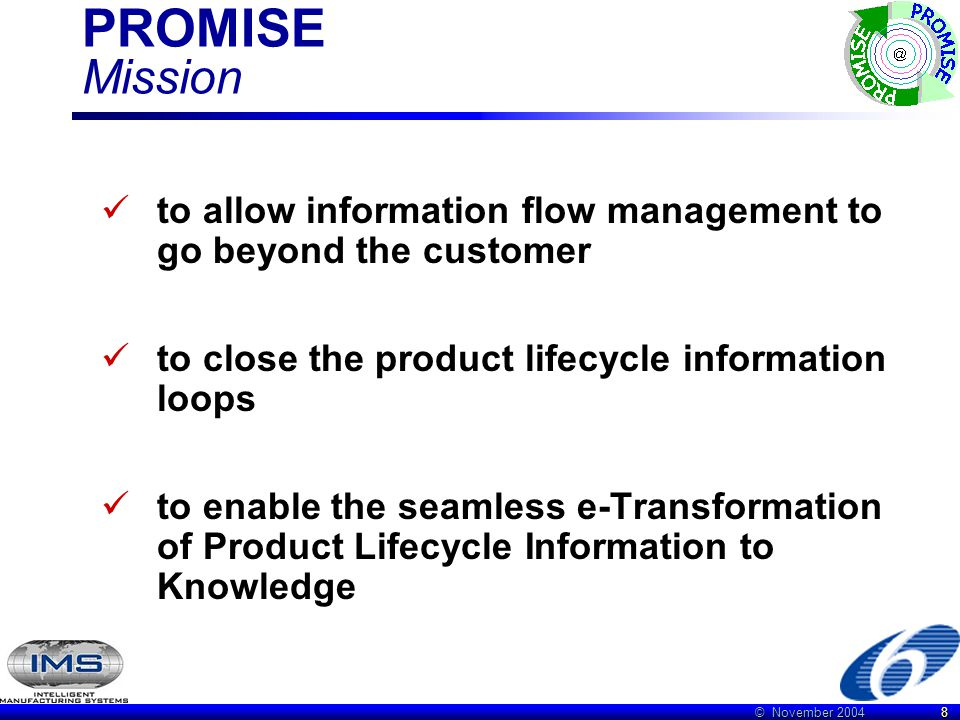 © November 2004 8 PROMISE Mission to allow information flow management to go beyond the customer to close the product lifecycle information loops to enable the seamless e-Transformation of Product Lifecycle Information to Knowledge