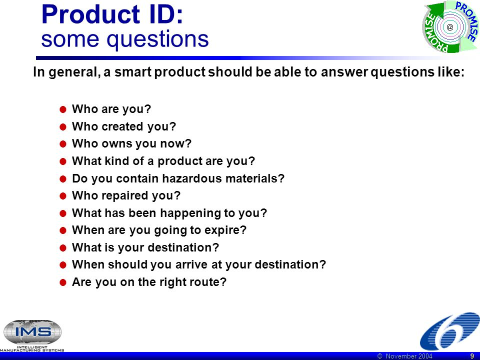 © November 2004 9 Product ID: some questions In general, a smart product should be able to answer questions like:  Who are you.