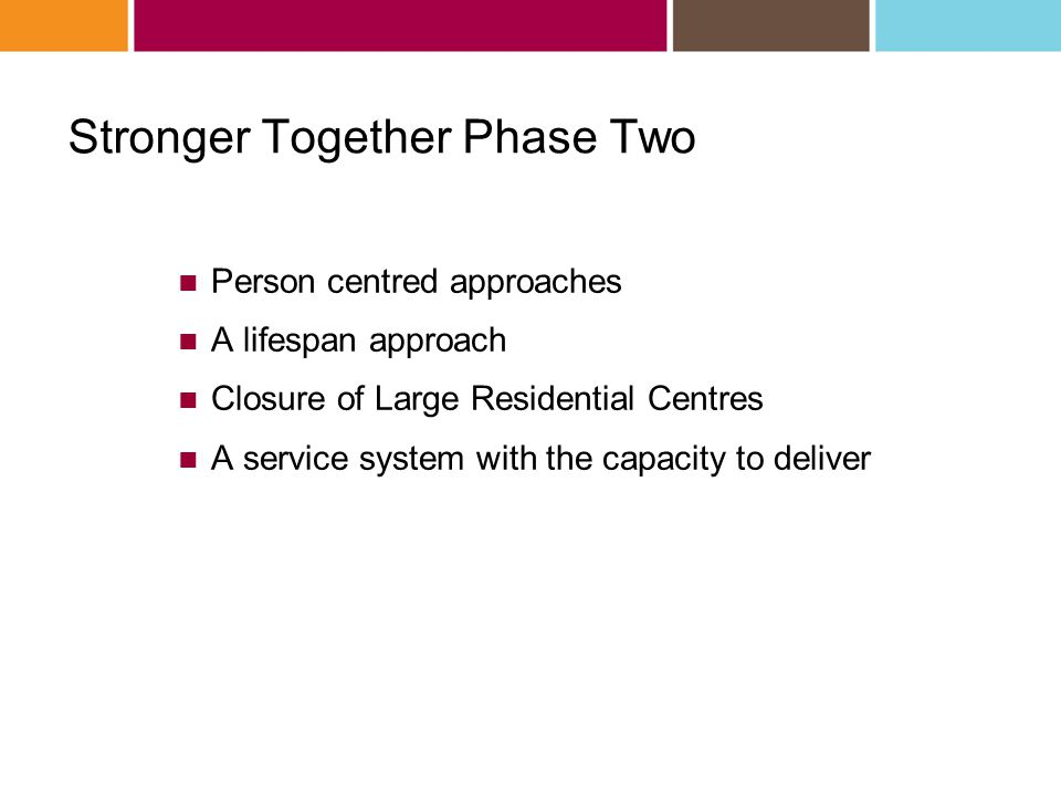 Stronger Together Phase Two Person centred approaches A lifespan approach Closure of Large Residential Centres A service system with the capacity to deliver