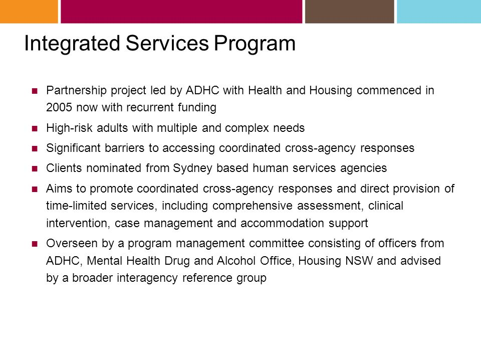 Integrated Services Program Partnership project led by ADHC with Health and Housing commenced in 2005 now with recurrent funding High-risk adults with multiple and complex needs Significant barriers to accessing coordinated cross-agency responses Clients nominated from Sydney based human services agencies Aims to promote coordinated cross-agency responses and direct provision of time-limited services, including comprehensive assessment, clinical intervention, case management and accommodation support Overseen by a program management committee consisting of officers from ADHC, Mental Health Drug and Alcohol Office, Housing NSW and advised by a broader interagency reference group