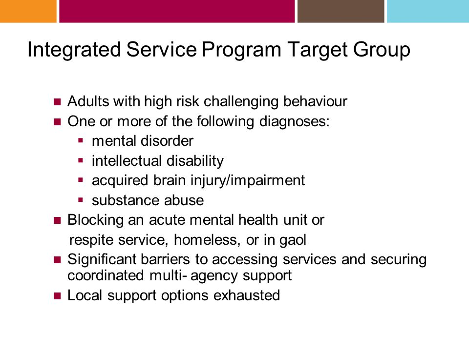 Integrated Service Program Target Group Adults with high risk challenging behaviour One or more of the following diagnoses:  mental disorder  intellectual disability  acquired brain injury/impairment  substance abuse Blocking an acute mental health unit or respite service, homeless, or in gaol Significant barriers to accessing services and securing coordinated multi- agency support Local support options exhausted