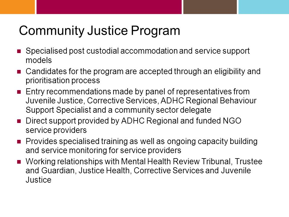 Community Justice Program Specialised post custodial accommodation and service support models Candidates for the program are accepted through an eligibility and prioritisation process Entry recommendations made by panel of representatives from Juvenile Justice, Corrective Services, ADHC Regional Behaviour Support Specialist and a community sector delegate Direct support provided by ADHC Regional and funded NGO service providers Provides specialised training as well as ongoing capacity building and service monitoring for service providers Working relationships with Mental Health Review Tribunal, Trustee and Guardian, Justice Health, Corrective Services and Juvenile Justice