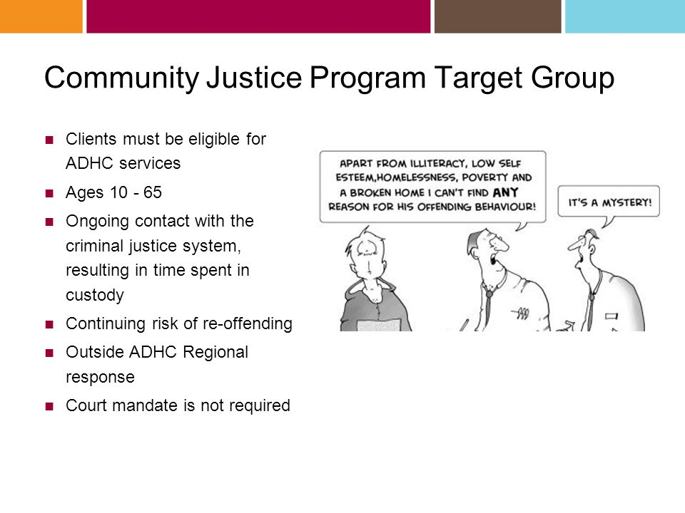 Community Justice Program Target Group Clients must be eligible for ADHC services Ages 10 - 65 Ongoing contact with the criminal justice system, resulting in time spent in custody Continuing risk of re-offending Outside ADHC Regional response Court mandate is not required