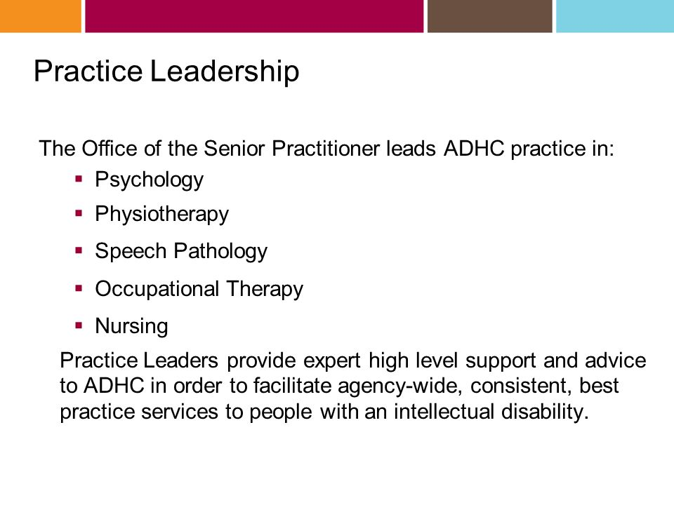 Practice Leadership The Office of the Senior Practitioner leads ADHC practice in:  Psychology  Physiotherapy  Speech Pathology  Occupational Therapy  Nursing Practice Leaders provide expert high level support and advice to ADHC in order to facilitate agency-wide, consistent, best practice services to people with an intellectual disability.