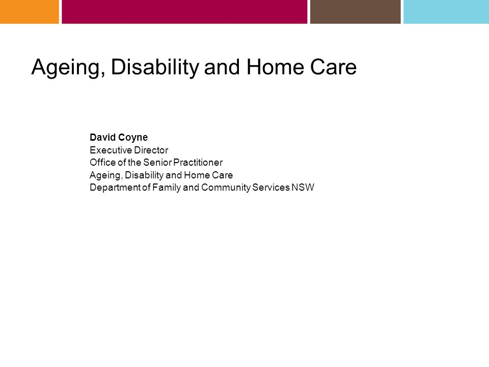 Ageing, Disability and Home Care David Coyne Executive Director Office of the Senior Practitioner Ageing, Disability and Home Care Department of Family and Community Services NSW