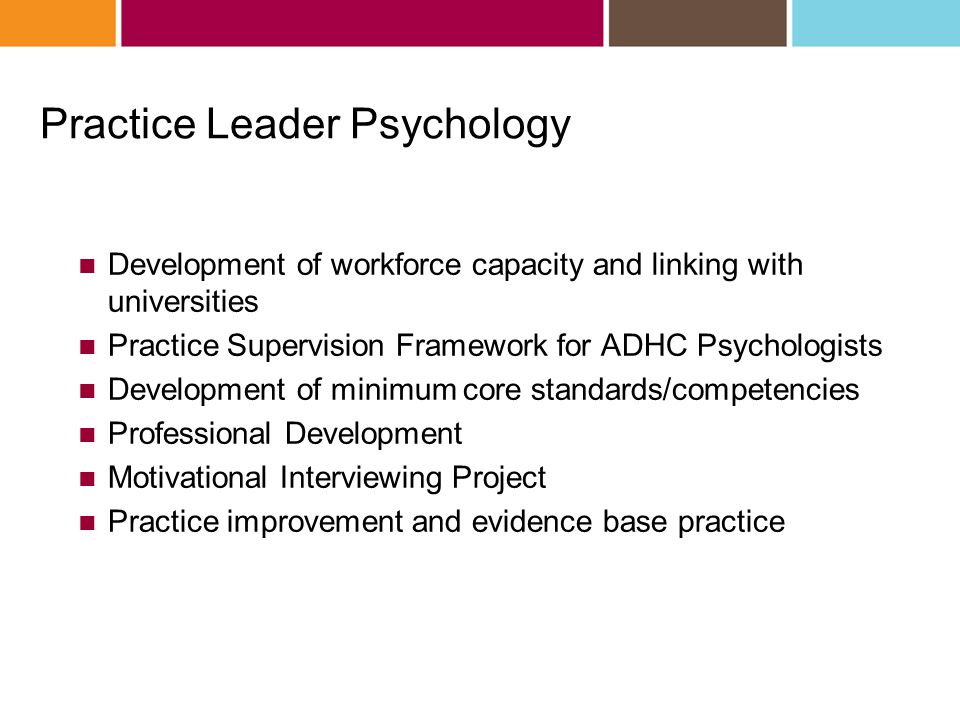 Practice Leader Psychology Development of workforce capacity and linking with universities Practice Supervision Framework for ADHC Psychologists Development of minimum core standards/competencies Professional Development Motivational Interviewing Project Practice improvement and evidence base practice