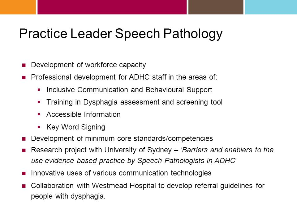 Practice Leader Speech Pathology Development of workforce capacity Professional development for ADHC staff in the areas of:  Inclusive Communication and Behavioural Support  Training in Dysphagia assessment and screening tool  Accessible Information  Key Word Signing Development of minimum core standards/competencies Research project with University of Sydney – 'Barriers and enablers to the use evidence based practice by Speech Pathologists in ADHC' Innovative uses of various communication technologies Collaboration with Westmead Hospital to develop referral guidelines for people with dysphagia.
