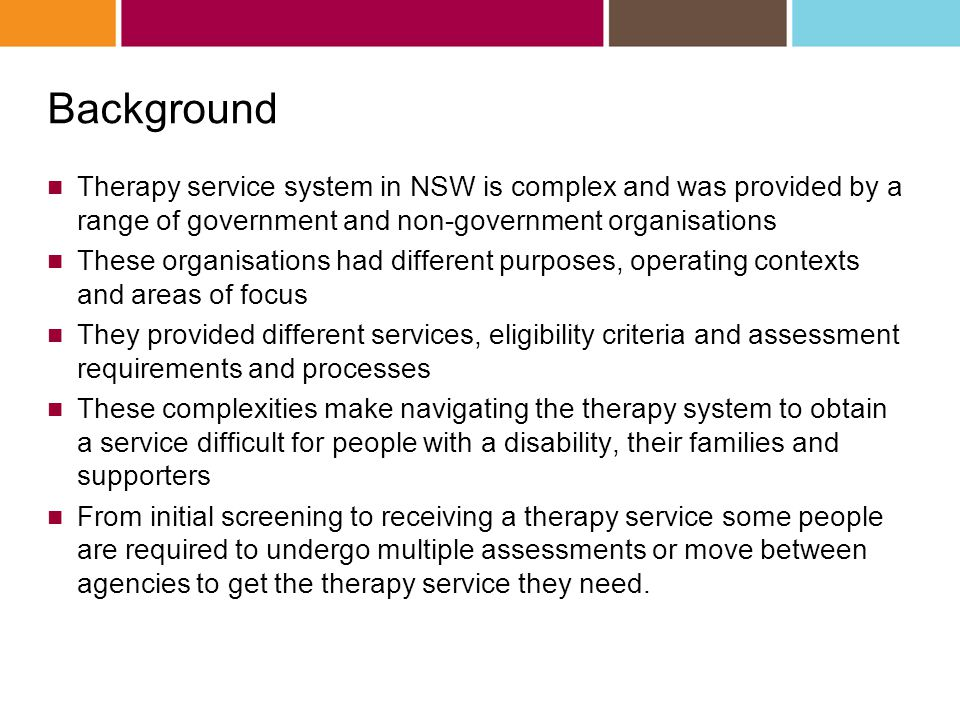 Background Therapy service system in NSW is complex and was provided by a range of government and non-government organisations These organisations had different purposes, operating contexts and areas of focus They provided different services, eligibility criteria and assessment requirements and processes These complexities make navigating the therapy system to obtain a service difficult for people with a disability, their families and supporters From initial screening to receiving a therapy service some people are required to undergo multiple assessments or move between agencies to get the therapy service they need.
