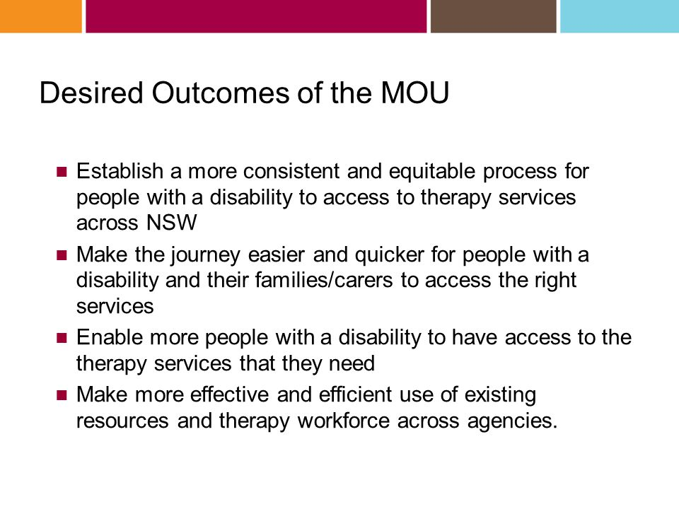 Desired Outcomes of the MOU Establish a more consistent and equitable process for people with a disability to access to therapy services across NSW Ma