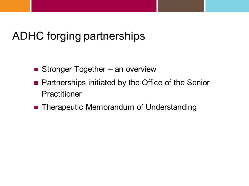 Stronger Together – an overview Partnerships initiated by the Office of the Senior Practitioner Therapeutic Memorandum of Understanding ADHC forging p