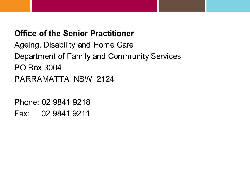 Office of the Senior Practitioner Ageing, Disability and Home Care Department of Family and Community Services PO Box 3004 PARRAMATTA NSW 2124 Phone: 02 9841 9218 Fax: 02 9841 9211