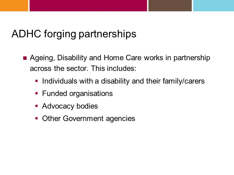 Ageing, Disability and Home Care works in partnership across the sector. This includes:  Individuals with a disability and their family/carers  Fund