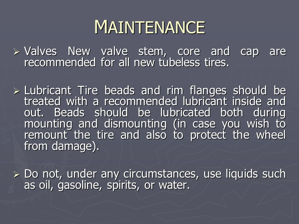 M AINTENANCE  Valves New valve stem, core and cap are recommended for all new tubeless tires.