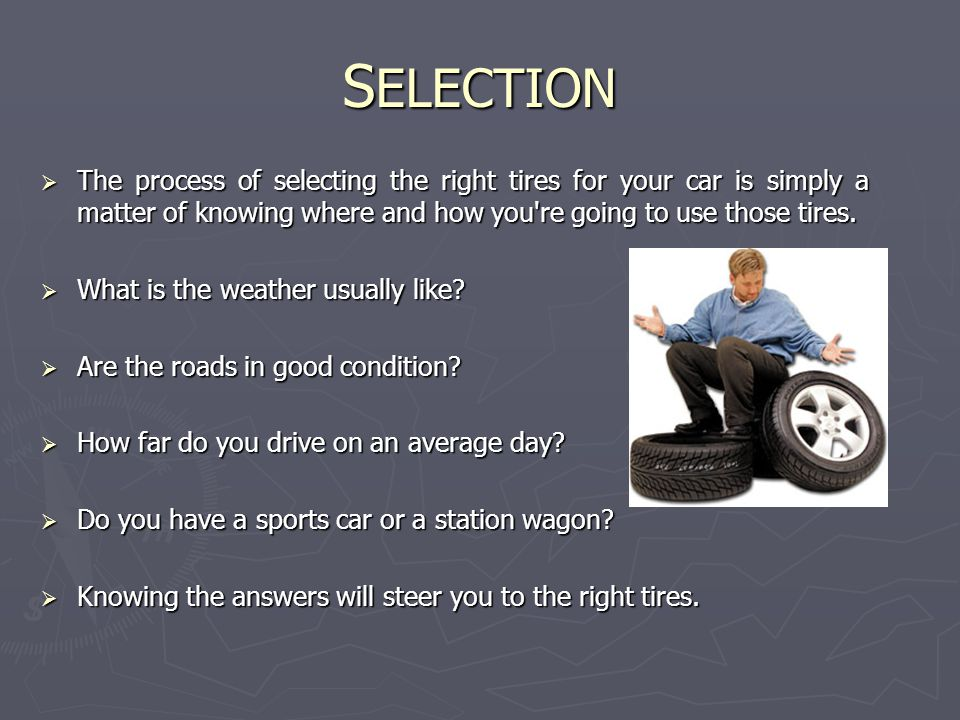 S ELECTION  The process of selecting the right tires for your car is simply a matter of knowing where and how you re going to use those tires.