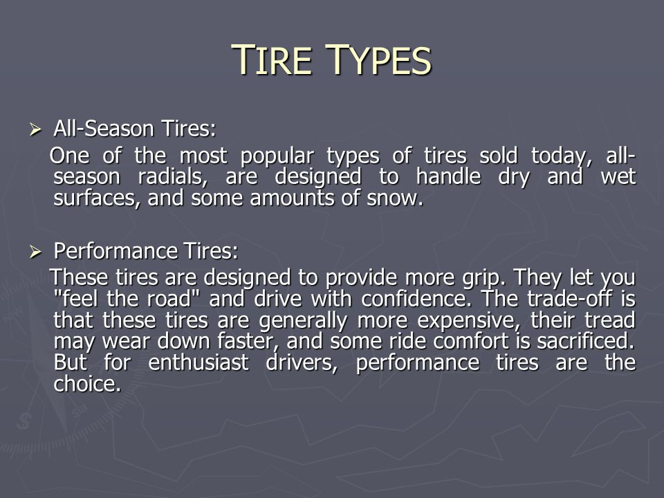 T IRE T YPES  All-Season Tires: One of the most popular types of tires sold today, all- season radials, are designed to handle dry and wet surfaces, and some amounts of snow.