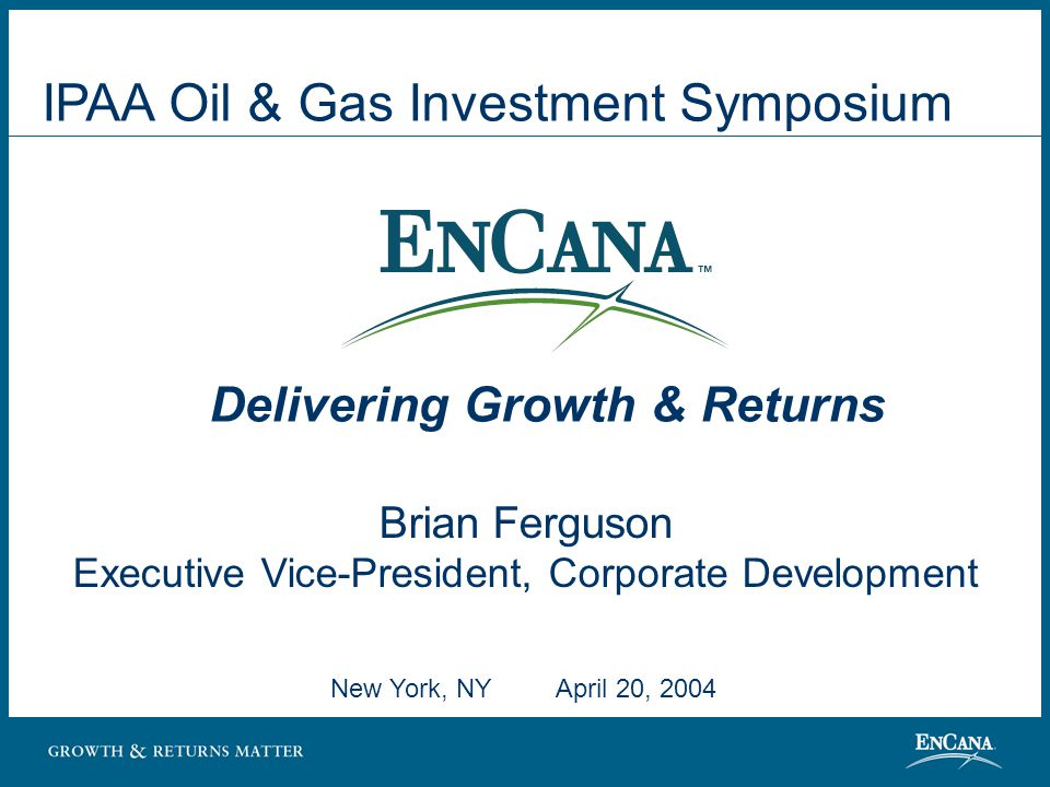 New York, NY April 20, 2004 Brian Ferguson Executive Vice-President, Corporate Development Delivering Growth & Returns IPAA Oil & Gas Investment Symposium