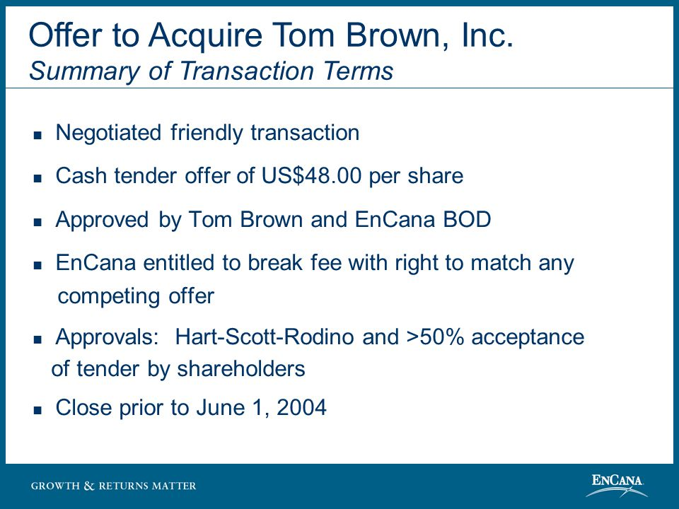 Negotiated friendly transaction Cash tender offer of US$48.00 per share Approved by Tom Brown and EnCana BOD EnCana entitled to break fee with right to match any competing offer Approvals: Hart-Scott-Rodino and >50% acceptance of tender by shareholders Close prior to June 1, 2004 Offer to Acquire Tom Brown, Inc.