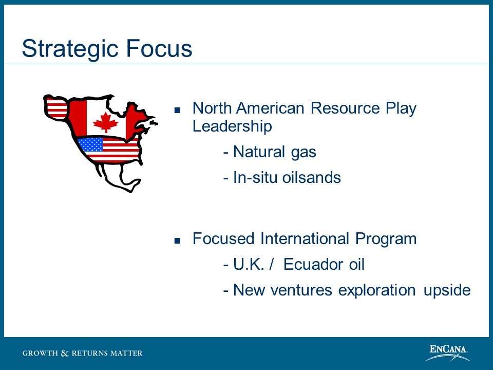 Quality Assets Concentrated, Controlled, Low Cost, Long Life Onshore North America: _____________ 17 million net undeveloped acres Low geologic risk Identified production and reserves growth on existing land Gas Resource Plays Oil Resource Plays EnCana Corporation Land