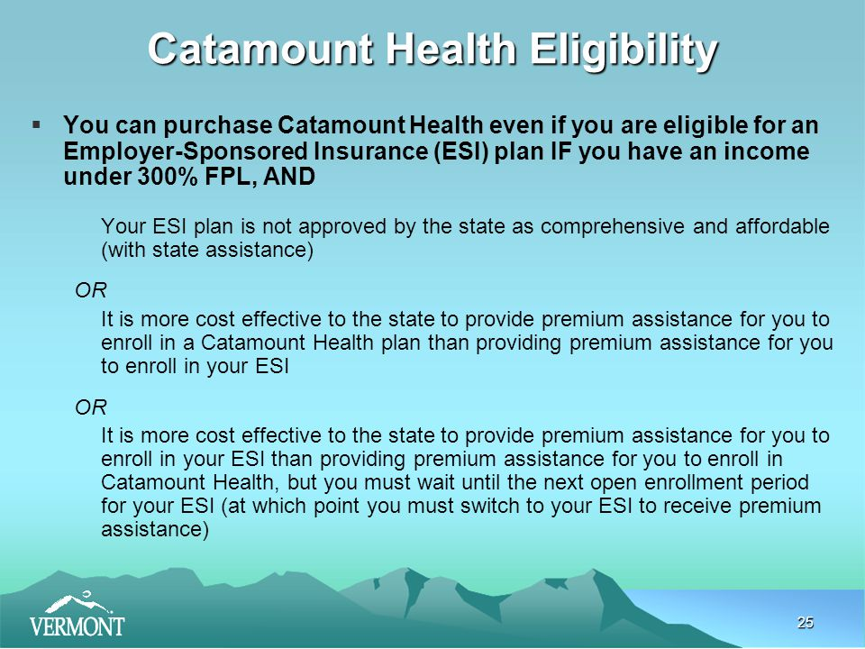 25 Catamount Health Eligibility  You can purchase Catamount Health even if you are eligible for an Employer-Sponsored Insurance (ESI) plan IF you have an income under 300% FPL, AND Your ESI plan is not approved by the state as comprehensive and affordable (with state assistance) OR It is more cost effective to the state to provide premium assistance for you to enroll in a Catamount Health plan than providing premium assistance for you to enroll in your ESI OR It is more cost effective to the state to provide premium assistance for you to enroll in your ESI than providing premium assistance for you to enroll in Catamount Health, but you must wait until the next open enrollment period for your ESI (at which point you must switch to your ESI to receive premium assistance)
