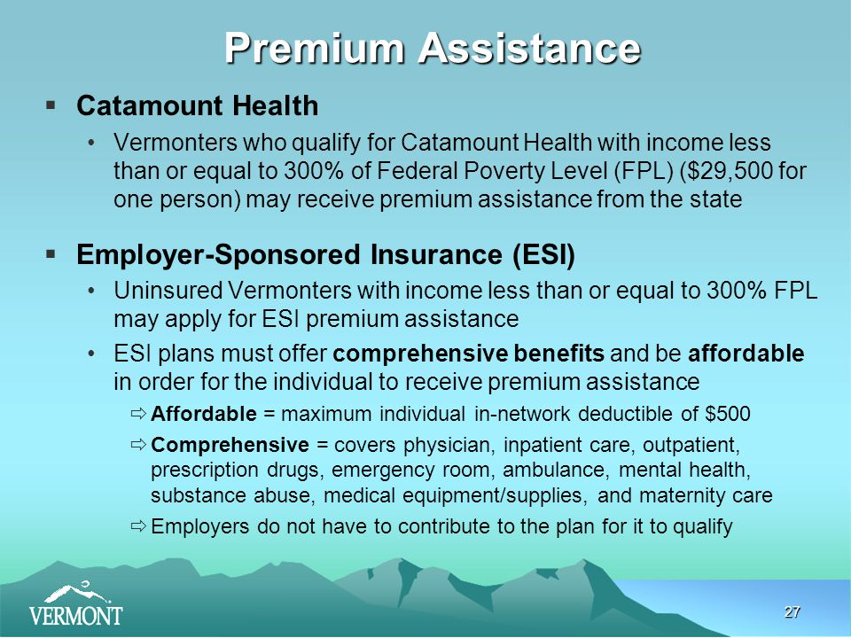 27 Premium Assistance  Catamount Health Vermonters who qualify for Catamount Health with income less than or equal to 300% of Federal Poverty Level (FPL) ($29,500 for one person) may receive premium assistance from the state  Employer-Sponsored Insurance (ESI) Uninsured Vermonters with income less than or equal to 300% FPL may apply for ESI premium assistance ESI plans must offer comprehensive benefits and be affordable in order for the individual to receive premium assistance  Affordable = maximum individual in-network deductible of $500  Comprehensive = covers physician, inpatient care, outpatient, prescription drugs, emergency room, ambulance, mental health, substance abuse, medical equipment/supplies, and maternity care  Employers do not have to contribute to the plan for it to qualify