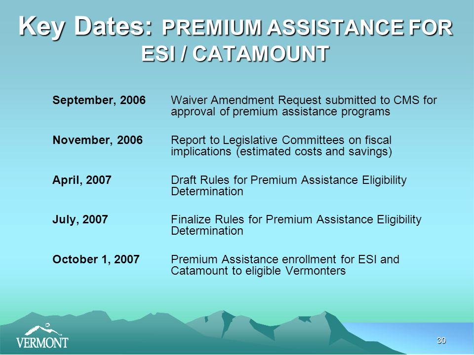 30 Key Dates: PREMIUM ASSISTANCE FOR ESI / CATAMOUNT September, 2006Waiver Amendment Request submitted to CMS for approval of premium assistance programs November, 2006Report to Legislative Committees on fiscal implications (estimated costs and savings) April, 2007Draft Rules for Premium Assistance Eligibility Determination July, 2007Finalize Rules for Premium Assistance Eligibility Determination October 1, 2007Premium Assistance enrollment for ESI and Catamount to eligible Vermonters