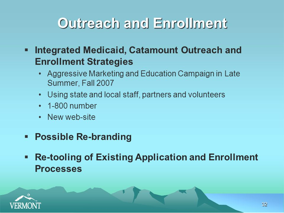 32 Outreach and Enrollment  Integrated Medicaid, Catamount Outreach and Enrollment Strategies Aggressive Marketing and Education Campaign in Late Summer, Fall 2007 Using state and local staff, partners and volunteers 1-800 number New web-site  Possible Re-branding  Re-tooling of Existing Application and Enrollment Processes