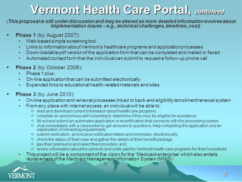 37 Vermont Health Care Portal, continued (This proposal is still under discussion and may be altered as more detailed information evolves about implementation issues – e.g., technical challenges, timelines, cost)  Phase 1 (by August 2007): Web-based simple screening tool Links to information about Vermont's healthcare programs and application processes Down-loadable pdf version of the application form that can be completed and mailed or faxed Automated contact form that the individual can submit to request a follow-up phone call  Phase 2 (by October 2008): Phase 1 plus: On-line application that can be submitted electronically Expanded links to educational health-related materials and sites  Phase 3 (by June 2010): On-line application and renewal processes linked to back-end eligibility/enrollment/renewal system From any place with internet access, an individual will be able to:  read and download current information about health care programs;  complete an anonymous self-screening to determine if they may be eligible for assistance;  fill out and submit an automated application or recertification that connects with the processing system;  chat immediately with a caseworker to get answers to questions, help completing the application and an explanation of remaining requirements;  submit verification, and receive notification letters and reminders, electronically;  check the status of their case and gather the details of their benefit package;  pay their premiums and select their providers; and,  review information about the services and costs paid by Vermont health care programs for their household.