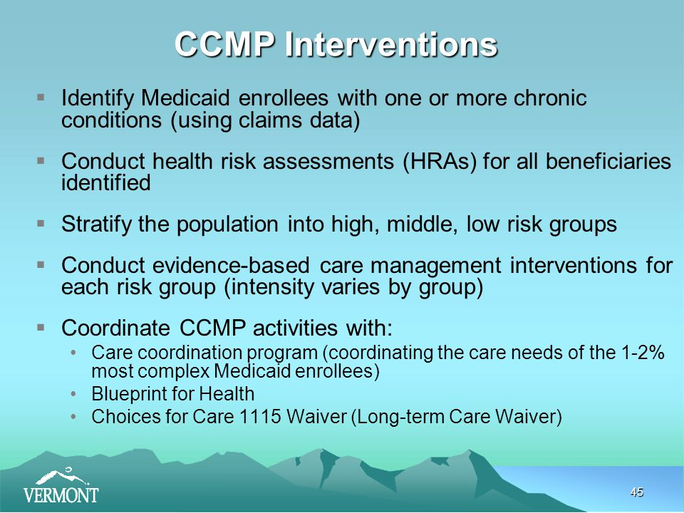 45 CCMP Interventions  Identify Medicaid enrollees with one or more chronic conditions (using claims data)  Conduct health risk assessments (HRAs) for all beneficiaries identified  Stratify the population into high, middle, low risk groups  Conduct evidence-based care management interventions for each risk group (intensity varies by group)  Coordinate CCMP activities with: Care coordination program (coordinating the care needs of the 1-2% most complex Medicaid enrollees) Blueprint for Health Choices for Care 1115 Waiver (Long-term Care Waiver)