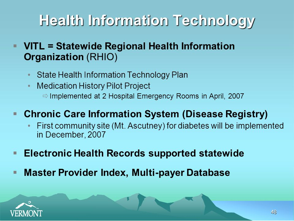 48 Health Information Technology  VITL = Statewide Regional Health Information Organization (RHIO) State Health Information Technology Plan Medication History Pilot Project  Implemented at 2 Hospital Emergency Rooms in April, 2007  Chronic Care Information System (Disease Registry) First community site (Mt.