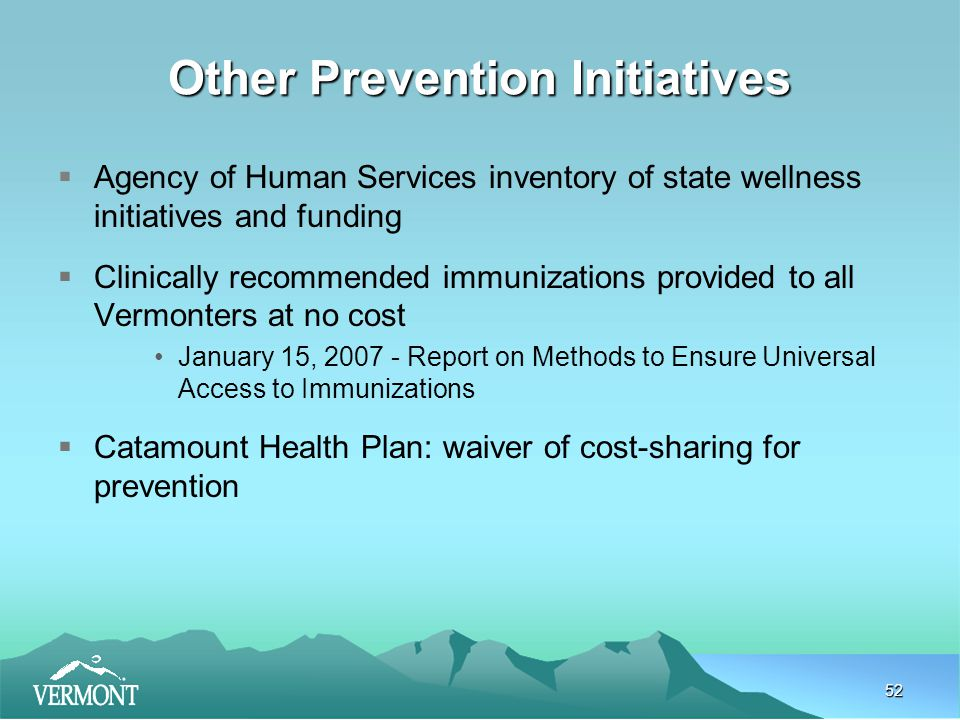 52 Other Prevention Initiatives  Agency of Human Services inventory of state wellness initiatives and funding  Clinically recommended immunizations provided to all Vermonters at no cost January 15, 2007 - Report on Methods to Ensure Universal Access to Immunizations  Catamount Health Plan: waiver of cost-sharing for prevention